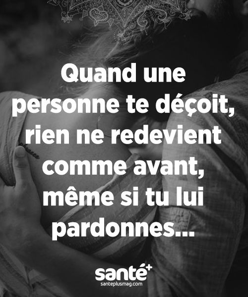 Quand une personne te déçoit, rien ne redevient comme avant, même si tu lui pardonnes...