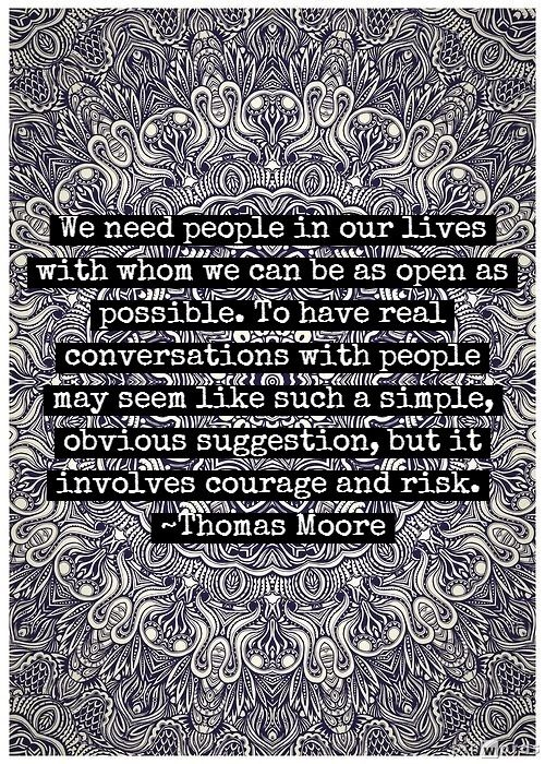 We need people in our lives with whom we can be as open as possible.  To have real conversations with people may seem like such a simple, obvious suggestion, but it involves courage and risk.