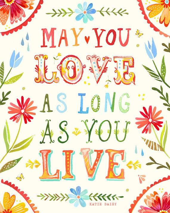 May you love as long as you live.