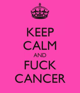 Keep Calm and Fuck Cancer I want this.  Esp. since my Mom is battling an aggressive form of lung cancer.
