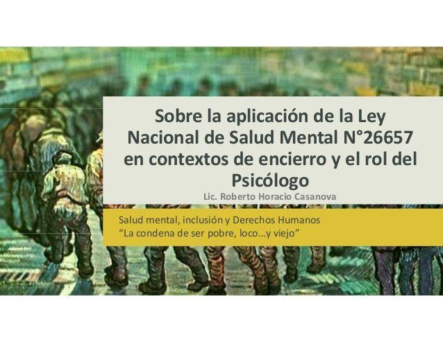 Sobre la aplicación de la Ley Nacional de Salud Mental N°26657 en contextos de encierro y el rol del Psicólogo by Web Master Bicentenario via slideshare