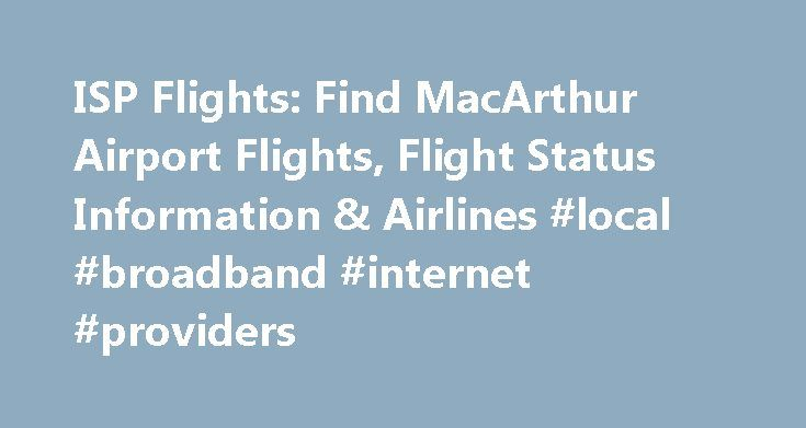 ISP Flights: Find MacArthur Airport Flights, Flight Status Information & Airlines #local #broadband #internet #providers http://broadband.remmont.com/isp-flights-find-macarthur-airport-flights-flight-status-information-airlines-local-broadband-internet-providers/  #cheap isp # Flights from ISP Airport Flying from MacArthur Airport? Fly into the McArthur airport (ISP) to visit both the longest and largest island in the continental United States. The airport is located in Ronkonkoma, New York…