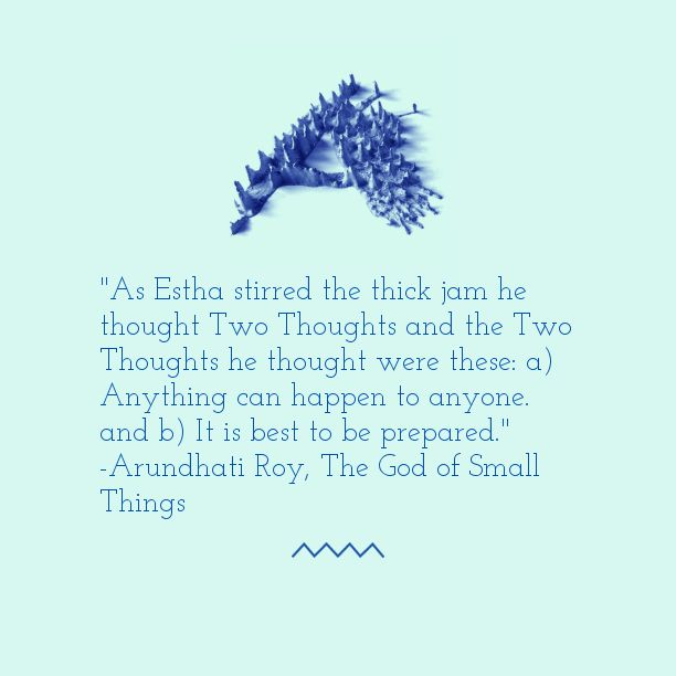 """As Estha stirred the thick jam he thought Two Thoughts and the Two Thoughts he thought were these: a) Anything can happen to anyone. and b) It is best to be prepared."""" —Arundhati Roy, The God of Small Things - Google Search"""