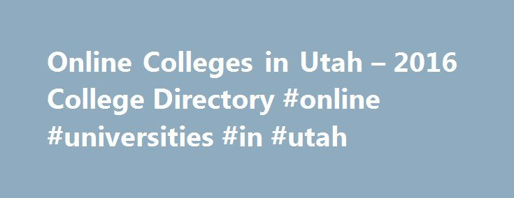 Online Colleges in Utah – 2016 College Directory #online #universities #in #utah http://mississippi.remmont.com/online-colleges-in-utah-2016-college-directory-online-universities-in-utah/  # Online Colleges in Utah Utah is at the forefront of the online education movement. The state s K-12 schools, colleges, and universities have fully embraced technology to usher students into the digital age. College students and high school students in Utah have access to flexible online classes to help…