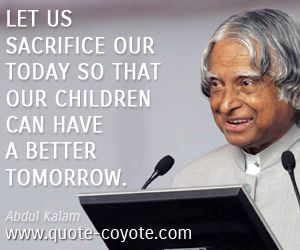Abdul Kalam - Let us sacrifice our today so that our children can have a better tomorrow.