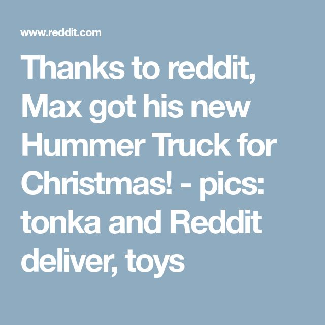 Thanks to reddit, Max got his new Hummer Truck for Christmas! - pics: tonka and Reddit deliver, toys