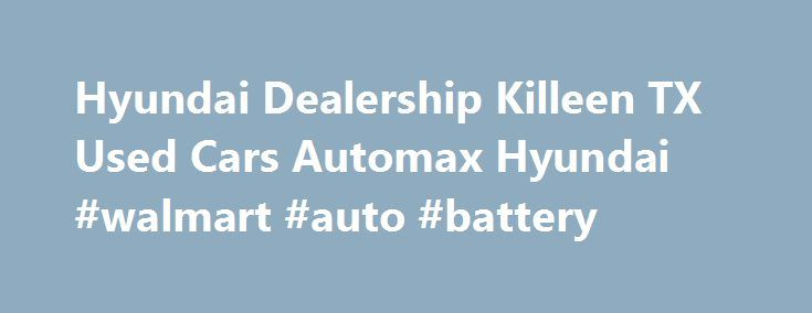 Hyundai Dealership Killeen TX Used Cars Automax Hyundai #walmart #auto #battery http://philippines.remmont.com/hyundai-dealership-killeen-tx-used-cars-automax-hyundai-walmart-auto-battery/  #auto max # Hyundai dealership in Killeen, TX We have the Hyundai vehicles that you want and need in your life. Come to Automax Hyundai in Killeen, Texas, and see our huge selection of brand new Hyundai products. We feature over 200 new Hyundai vehicles in stock. That means when you come to Automax…