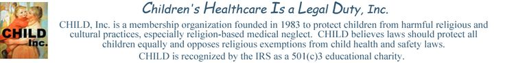 """.GET. your children THE SCIENTIFIC HEALTH CARE that THEY NEED.  PERIOD.  Issues and Cases:    Religion-related medical neglect Belief exemptions from immunization and screening Corporal punishment """"Therapeutic"""" residential programs Exorcism Polygamy Quackery and folk remedies Cultural abuses Sexual abuse Judicial decisions Child welfare services Legislative action Health insurance By denomination"""