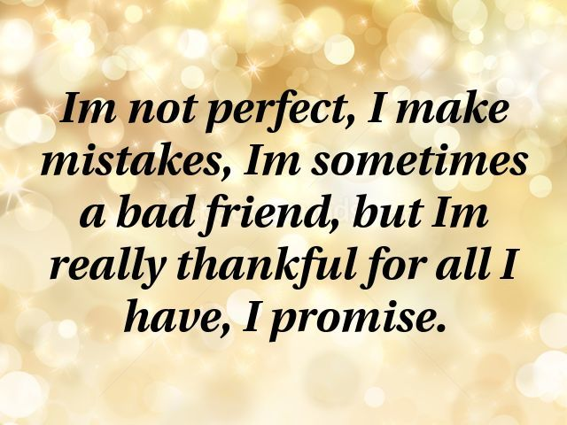 Im Not Perfect I Make Mistakes Im Sometimes A Bad Friend But Im Really Thankful For All I Have I Promise Regret Quotes Bad Friend Quotes Im Not Perfect