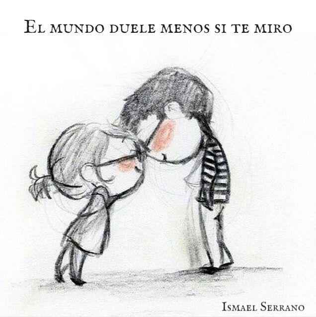 El mundo duele menos si te miro.  Ismael Serrano