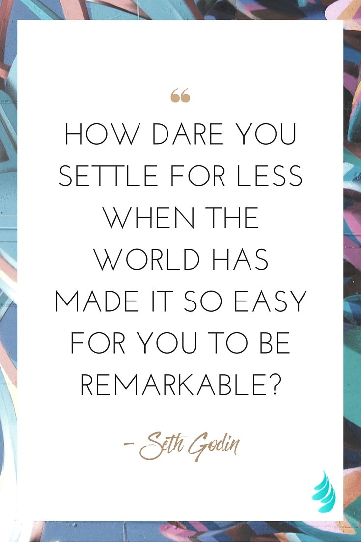 """How dare you settle for less when the world has made it so easy for you to be remarkable?"" ― Seth Godin 