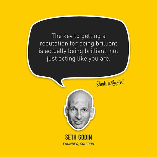 The key to getting a reputation for being brilliant is actually being brilliant, not just acting like you are.  - Seth Godin