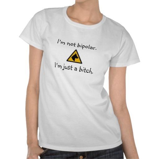 Im not bipolar im just a bitch t shirt