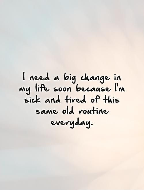 I need a big change in my life soon because I'm sick and tired of this same old routine everyday. Picture Quote #1