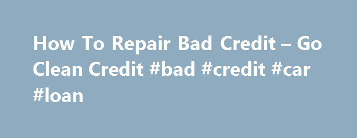 How To Repair Bad Credit – Go Clean Credit #bad #credit #car #loan http://credits.remmont.com/how-to-repair-bad-credit-go-clean-credit-bad-credit-car-loan/  #how to fix bad credit # How To Repair Bad Credit Anyone with a few dings (or more) on their credit bureau report has asked the following question at least once: how do I repair my bad credit? While there…  Read moreThe post How To Repair Bad Credit – Go Clean Credit #bad #credit #car #loan appeared first on Credits.