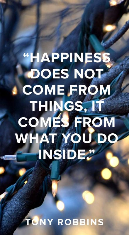 Happiness does not come from things. It comes from what you do inside. - Tony Robbins