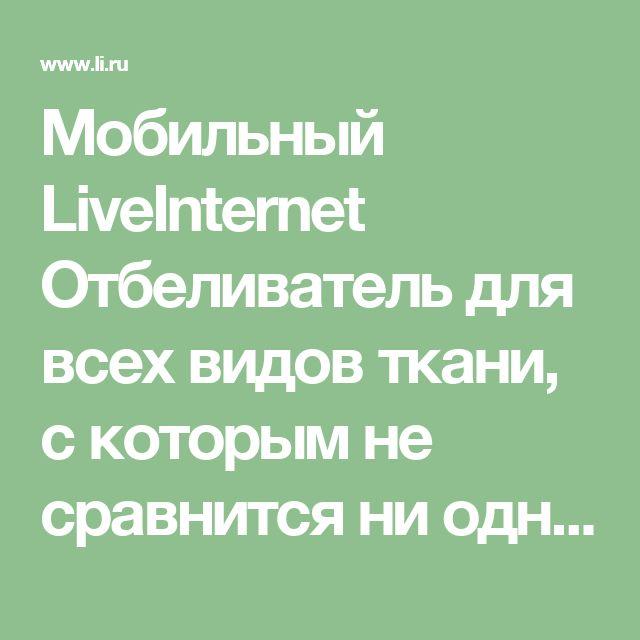 Мобильный LiveInternet Отбеливатель для всех видов ткани, с которым не сравнится ни одно магазинное средство: | Любаша_Бодя - Сундук ПОЛЕЗНОСТЕЙ |