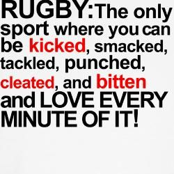 Rugby: The only sport where you can be kicked, smacked, tackle, punched, cleated and bittend and LOVE EVERY MINUTE OF IT!