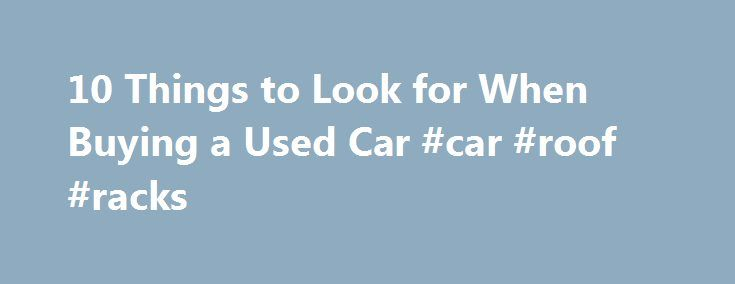 10 Things to Look for When Buying a Used Car #car #roof #racks http://car-auto.nef2.com/10-things-to-look-for-when-buying-a-used-car-car-roof-racks/  #buying a used car # 10 Things to Look for When Buying a Used Car With the high price tag of new cars, and the quick depreciation rate of new vehicles, many consumers look for used cars for sale instead.…Continue Reading