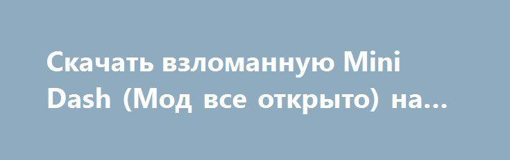 Скачать взломанную Mini Dash (Мод все открыто) на Андроид http://galaxy-gamers.ru/1567-skachat-vzlomannuyu-mini-dash-mod-vse-otkryto-na-android.html