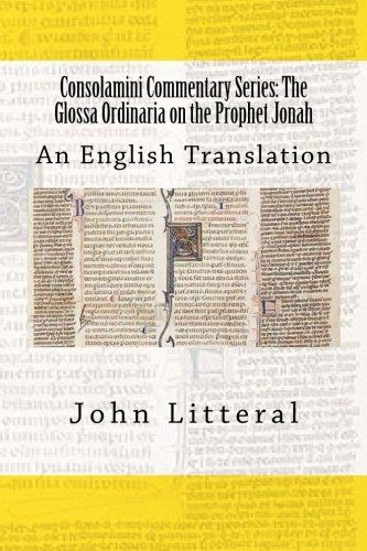 Consolamini Commentary Series: The Glossa Ordinaria on the Prophet Jonah: An English Translation:   The Glossa Ordinaria was the foremost commentary on Sacred Scripture during the Middle Ages.  Filled with the allegorical sense of Sacred Scripture, this commentary will delight those who seek to find the beauty of the Bible.  John Litteral has provided the Church with a great gift by translating this little book into the English language.