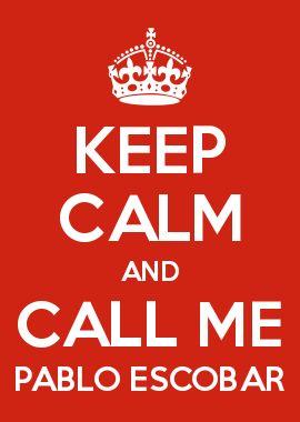 KEEP CALM AND CALL ME PABLO ESCOBAR