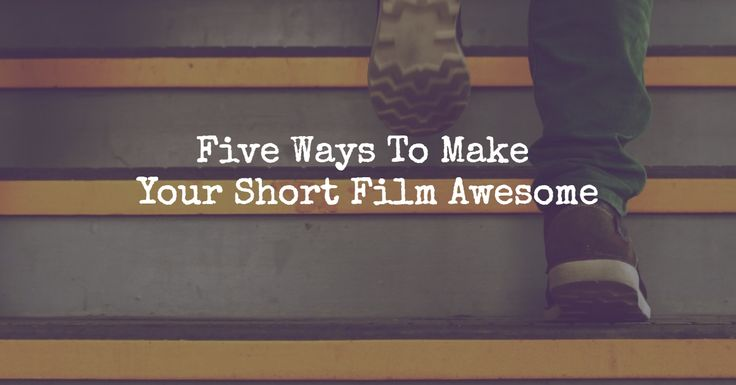 Five Ways To Make Your Short Film Awesome