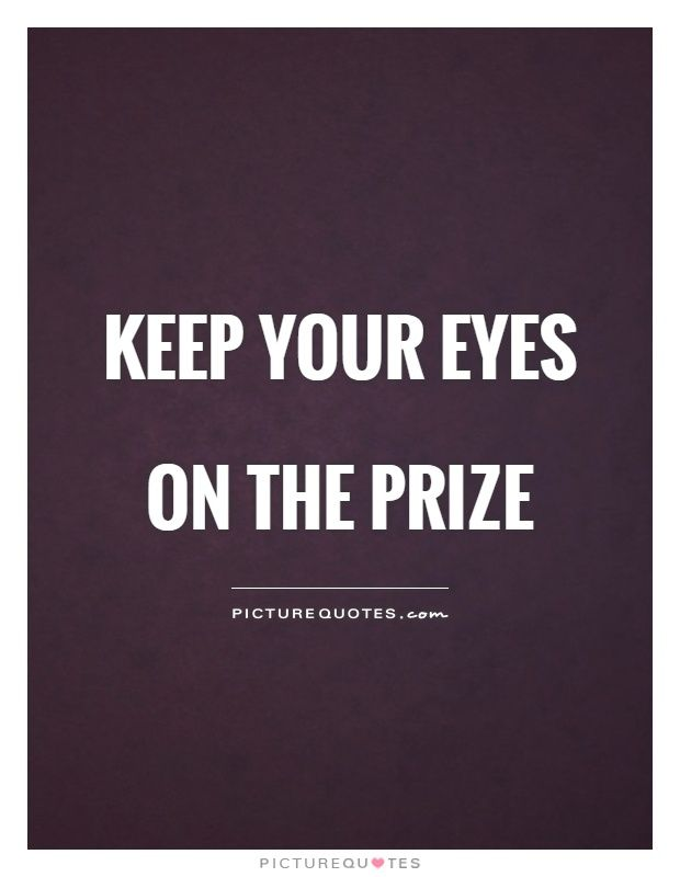 Keep your eyes on the prize. Picture Quotes.