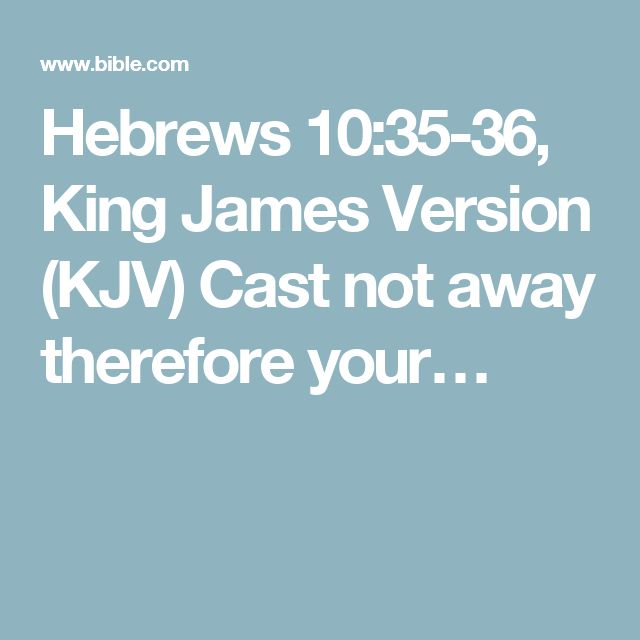 Hebrews 10:35-36, King James Version (KJV) Cast not away therefore your…
