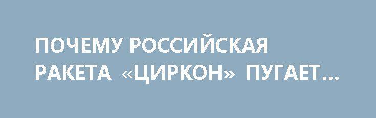 ПОЧЕМУ РОССИЙСКАЯ РАКЕТА «ЦИРКОН» ПУГАЕТ ЗАПАД http://rusdozor.ru/2017/04/15/pochemu-rossijskaya-raketa-cirkon-pugaet-zapad/  Рекордная скорость полета новой российской гиперзвуковой противокорабельной крылатой ракеты «Циркон» делает ее неуязвимой для любых радаров и ПРО как США и Европы, так и всех остальных стран мира.  Об этом в интервью ФБА «Экономика сегодня» рассказал военный эксперт Алексей ...
