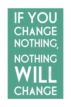 We always say: If things don't change, things will never change.  Love this!