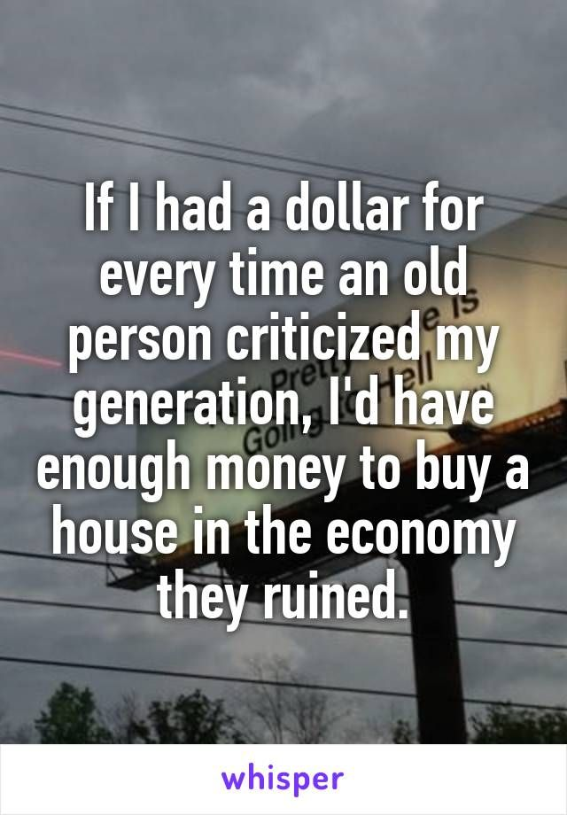 If I had a dollar for every time an old person criticized my generation, I'd have enough money to buy a house in the economy they ruined.