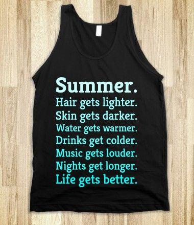 Summertime and Living is Easy, Summer Hair gets lighter, Skin Gets Darker, Skirts get Shorter, Drinks Get Colder, Music Gets Louder, Nights Get Longer Life Gets Better