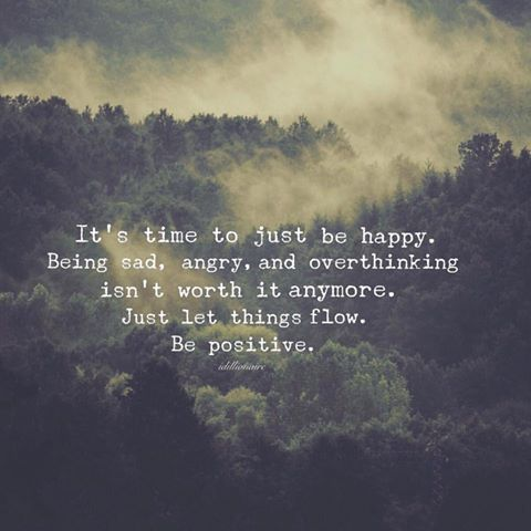 It's time to just be happy. Being sad, angry, and overthinking isn't worth it anymore - just let thing flow. Be positive.