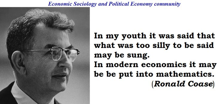 """Ronald Coase: """"In my youth it was said that what was too silly to be said may be sung. In modern economics it may be be put into mathematics"""" (Ronald Coase, Nobel laureate in Economic Sciences)  Coase, Ronald H. 1990. The Firm, the Market, and the Law. Chicago: The University of Chicago Press. (p.185)"""