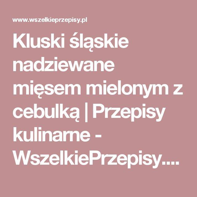 Kluski śląskie nadziewane mięsem mielonym z cebulką | Przepisy kulinarne - WszelkiePrzepisy.pl – sprawdzone przepisy ze zdjęciami