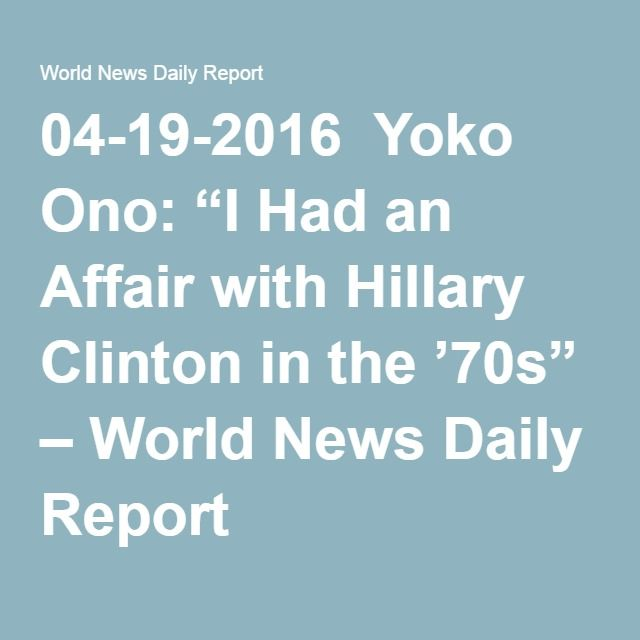 "04-19-2016  Yoko Ono: ""I Had an Affair with Hillary Clinton in the '70s"" – World News Daily Report"