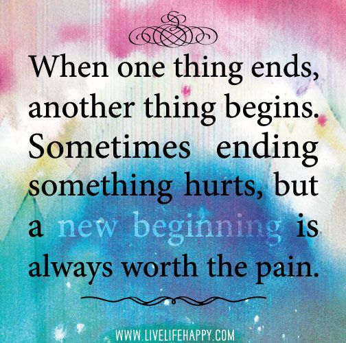 when one thing ends, another thing begins. sometimes ending something hurts, but a new beginning is always worth the pain. by deeplifequotes