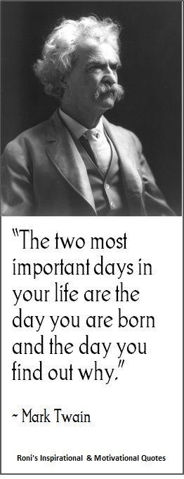 Mark Twain: The two most important days in your life are the day you are born and the day you find out why