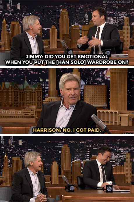 Harrison Ford everybody I think under that gruff exterior he really does love his job and the impact he has on fans. << And the costume, role, old friends...