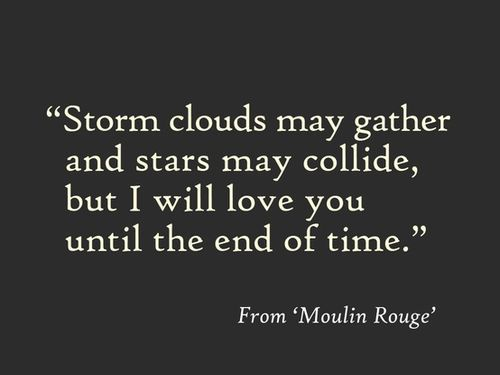 Storm Clouds May Gather And Stars May Collide But I Will Love You Until The End Of Time Movie Quote From Moulin Rouge