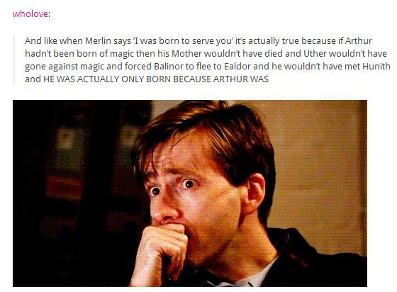 "And like when Merlin says ""i was born to serve you"" it's actually true because if Arthur hadn't been born of magic then his mother wouldn't have died and Uther wouldn't have gone against magic and forced Balinor to flee to Ealdor and he wouldn't have met Hunith and HE WAS ACTUALLY ONLY BORN BECAUSE ARTHUR WAS."