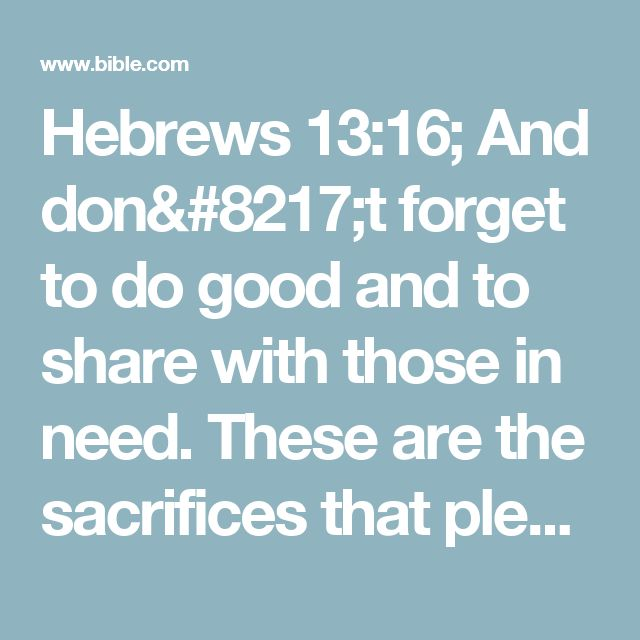Hebrews 13:16; And don't forget to do good and to share with those in need. These are the sacrifices that please God.
