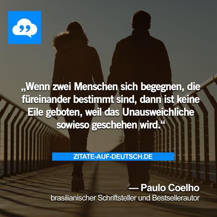 Wenn zwei Menschen sich begegnen, die füreinander bestimmt sind, dann ist keine Eile geboten, weil das Unausweichliche sowieso geschehen wird. — Paulo Coelho