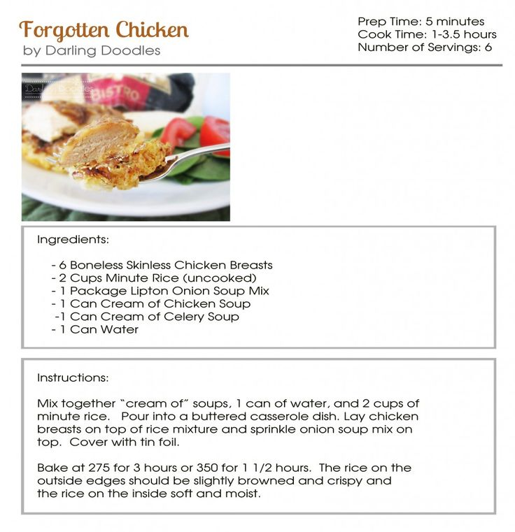 Forgotten Chicken- we make this once a week! I use extra long grain rice, can of cream mushroom, can cream of chicken and I add 2 1/2 cans water instead of just one. ( makes it not dry- way creamier) Super fast and easy! ( also I only use 3/4 pkg of onion soup mix- so it's not too salty)