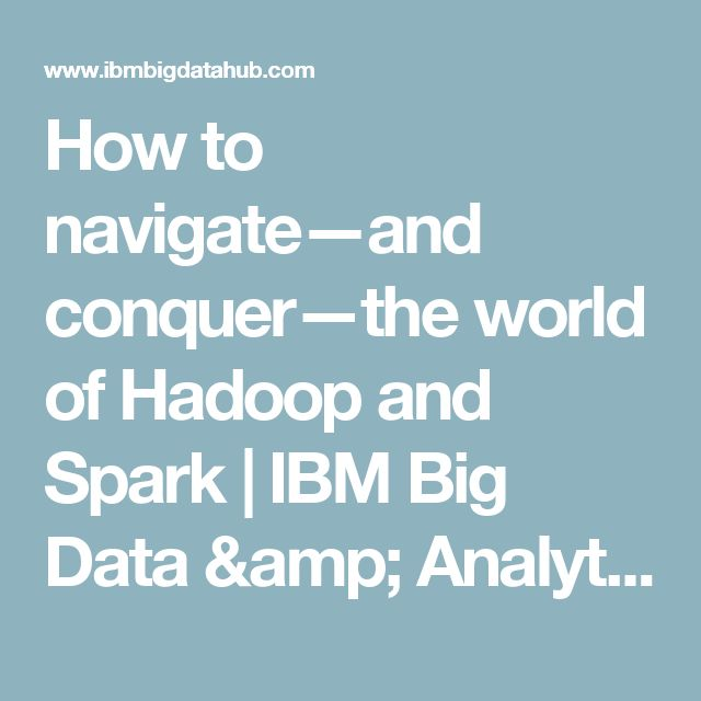 How to navigate—and conquer—the world of Hadoop and Spark | IBM Big Data & Analytics Hub