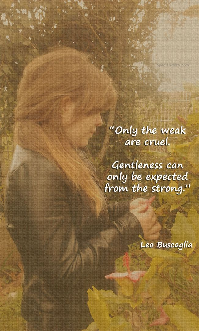 """Only the weak are cruel. Gentleness can only be expected from the strong.""    Author: Leo Buscaglia"