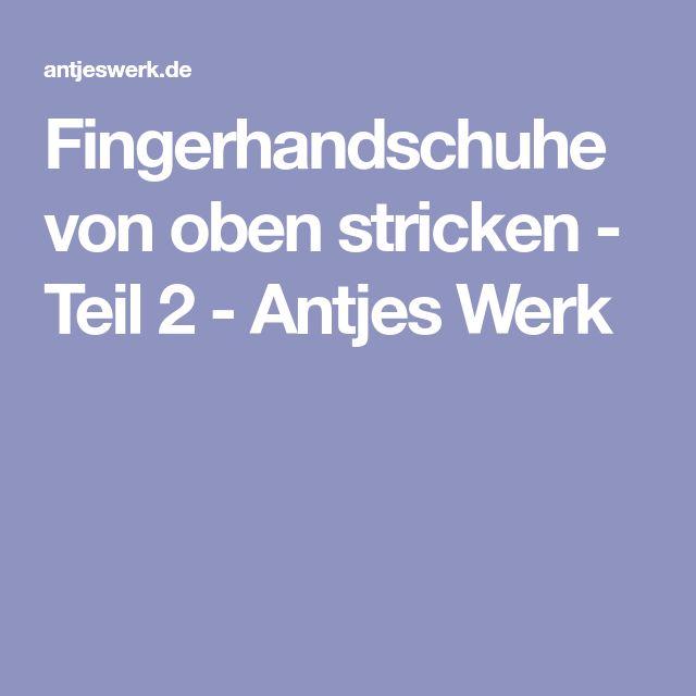 Fingerhandschuhe von oben stricken - Teil 2 - Antjes Werk