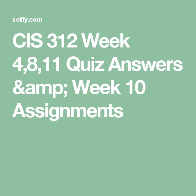 CIS 312 Week 4,8,11 Quiz Answers & Week 10 Assignments