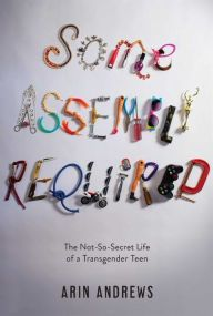 Some Assembly Required: The Not-So-Secret Life of a Transgender Teen by Arin Andrews | 9781481416757 | Hardcover | Barnes & Noble
